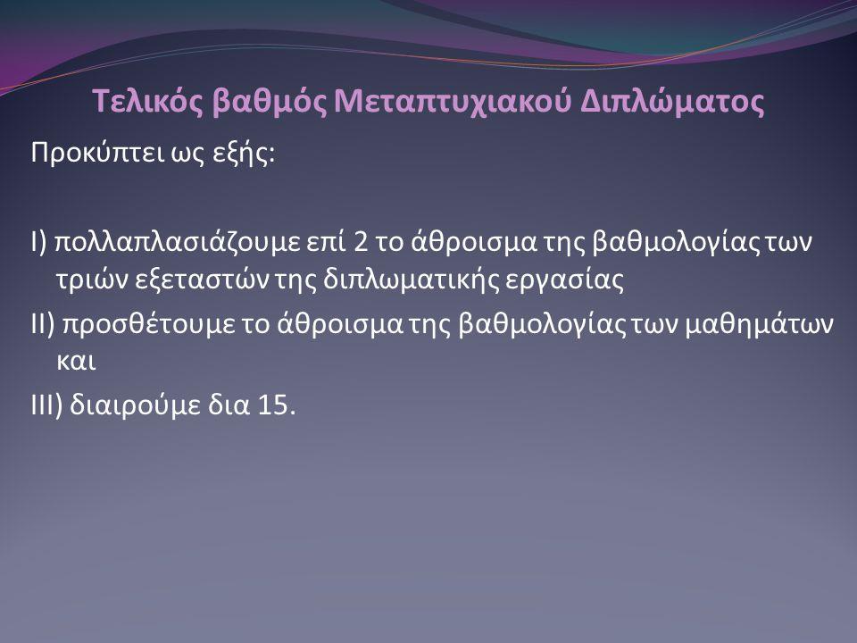 Τελικός βαθμός Μεταπτυχιακού Διπλώματος Προκύπτει ως εξής: Ι) πολλαπλασιάζουμε επί 2 το άθροισμα της βαθμολογίας των τριών εξεταστών της διπλωματικής εργασίας ΙΙ) προσθέτουμε το άθροισμα της βαθμολογίας των μαθημάτων και ΙΙΙ) διαιρούμε δια 15.
