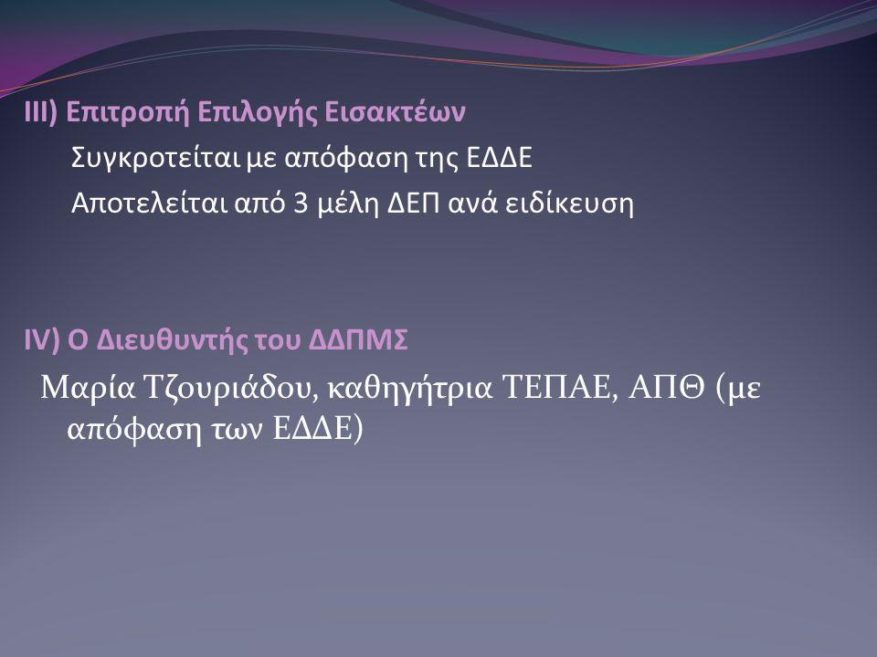 ΙΙΙ) Επιτροπή Επιλογής Εισακτέων Συγκροτείται με απόφαση της ΕΔΔΕ Αποτελείται από 3 μέλη ΔΕΠ ανά ειδίκευση IV) Ο Διευθυντής του ΔΔΠΜΣ Μαρία Τζουριάδου, καθηγήτρια ΤΕΠΑΕ, ΑΠΘ (με απόφαση των ΕΔΔΕ)