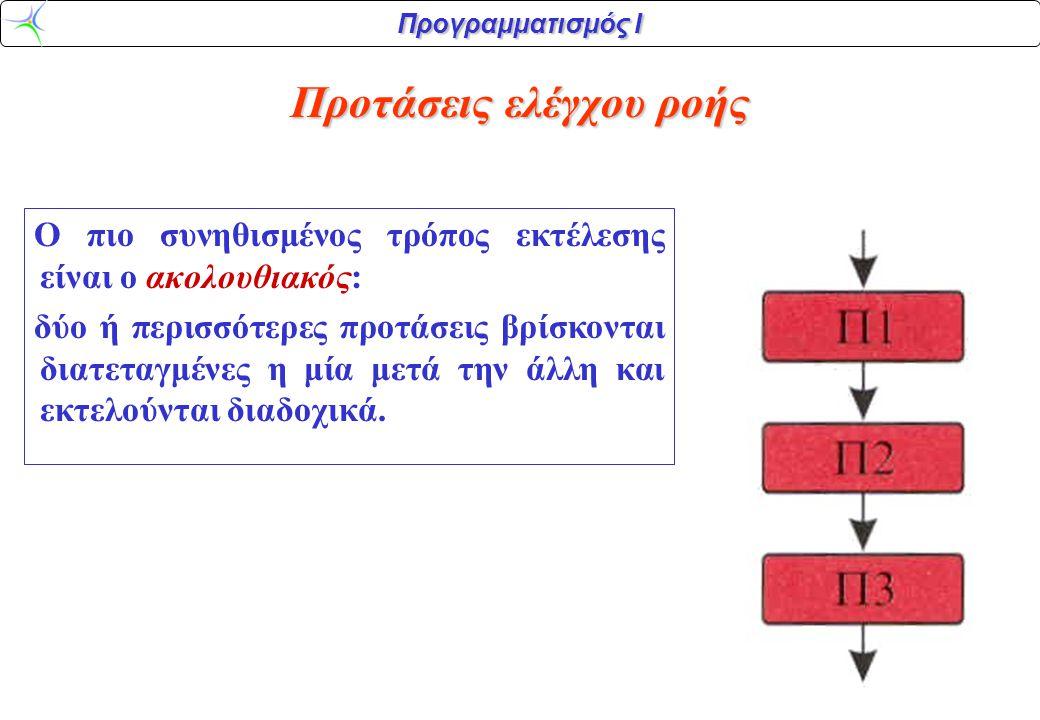 Προγραμματισμός Ι Προτάσεις ελέγχου ροής Ο πιο συνηθισμένος τρόπος εκτέλεσης είναι ο ακολουθιακός: δύο ή περισσότερες προτάσεις βρίσκονται διατεταγμένες η μία μετά την άλλη και εκτελούνται διαδοχικά.
