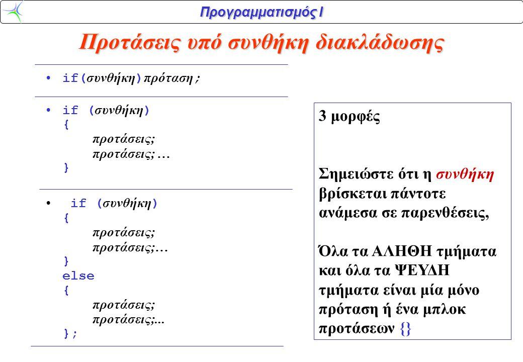 Προγραμματισμός Ι Προτάσεις υπό συνθήκη διακλάδωσης •if( συνθήκη ) πρόταση ; •if ( συνθήκη ) { προτάσεις; προτάσεις; … } • if ( συνθήκη ) { προτάσεις; προτάσεις;… } else { προτάσεις; προτάσεις;...