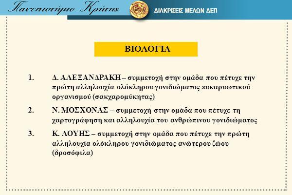 ΒΙΟΛΟΓΙΑ 1.Δ. ΑΛΕΞΑΝΔΡΑΚΗ – συμμετοχή στην ομάδα που πέτυχε την πρώτη αλληλουχία ολόκληρου γονιδιώματος ευκαρυωτικού οργανισμού (σακχαρομύκητας) 2.Ν.