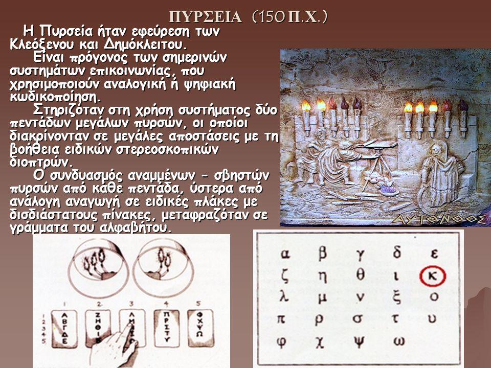 ΠΥΡΣΕΙΑ (150 Π.Χ.) ΠΥΡΣΕΙΑ (150 Π.Χ.) Η Πυρσεία ήταν εφεύρεση των Κλεόξενου και Δημόκλειτου. Είναι πρόγονος των σημερινών συστημάτων επικοινωνίας, που