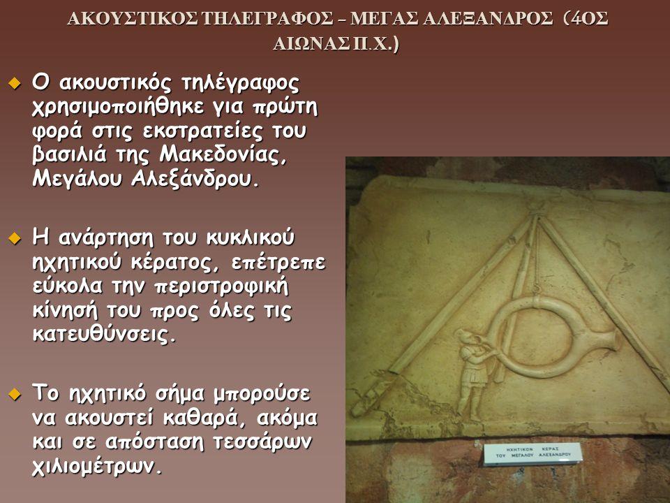 ΑΚΟΥΣΤΙΚΟΣ ΤΗΛΕΓΡΑΦΟΣ - ΜΕΓΑΣ ΑΛΕΞΑΝΔΡΟΣ (4ΟΣ ΑΙΩΝΑΣ Π.Χ.) ΑΚΟΥΣΤΙΚΟΣ ΤΗΛΕΓΡΑΦΟΣ - ΜΕΓΑΣ ΑΛΕΞΑΝΔΡΟΣ (4ΟΣ ΑΙΩΝΑΣ Π.Χ.)  Ο ακουστικός τηλέγραφος χρησιμ