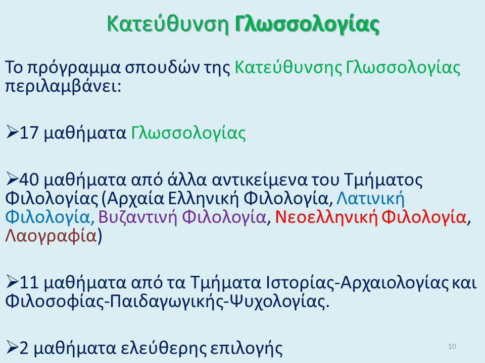 Κατεύθυνση Γλωσσολογίας Το πρόγραμμα σπουδών της Κατεύθυνσης Γλωσσολογίας περιλαμβάνει:  17 μαθήματα Γλωσσολογίας  40 μαθήματα από άλλα αντικείμενα του Τμήματος Φιλολογίας (Αρχαία Ελληνική Φιλολογία, Λατινική Φιλολογία, Βυζαντινή Φιλολογία, Νεοελληνική Φιλολογία, Λαογραφία)  11 μαθήματα από τα Τμήματα Ιστορίας-Αρχαιολογίας και Φιλοσοφίας-Παιδαγωγικής-Ψυχολογίας.
