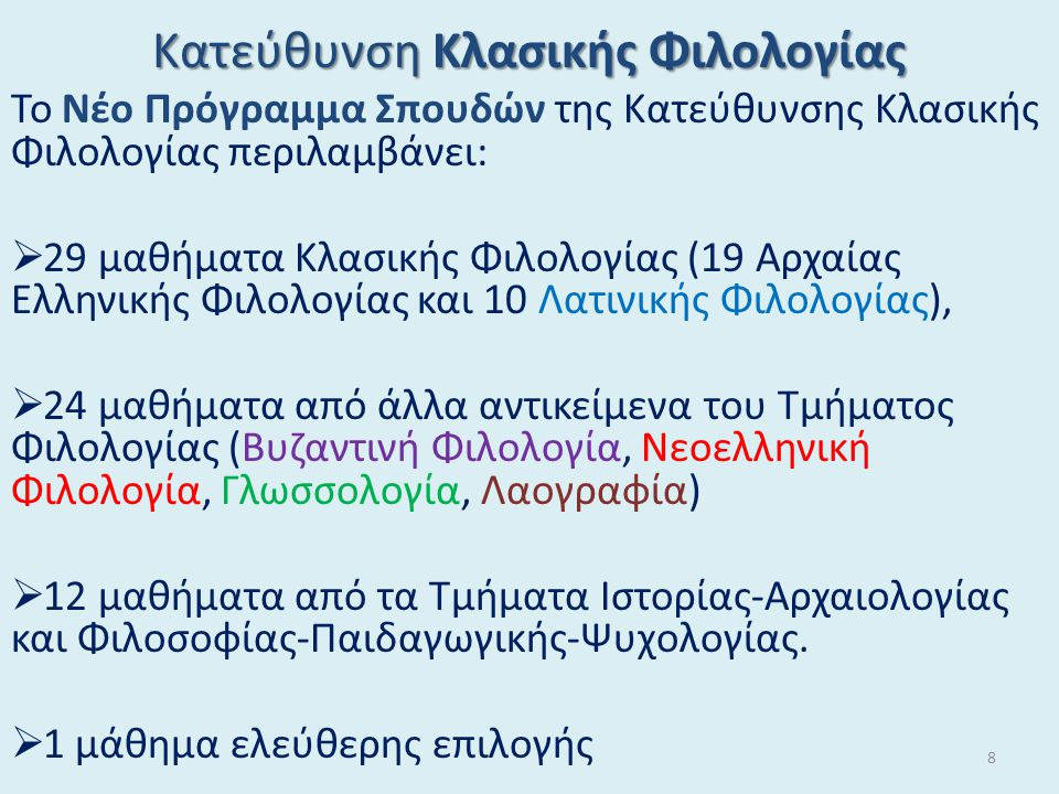 Κατεύθυνση Κλασικής Φιλολογίας Το Νέο Πρόγραμμα Σπουδών της Κατεύθυνσης Κλασικής Φιλολογίας περιλαμβάνει:  29 μαθήματα Κλασικής Φιλολογίας (19 Αρχαίας Ελληνικής Φιλολογίας και 10 Λατινικής Φιλολογίας),  24 μαθήματα από άλλα αντικείμενα του Τμήματος Φιλολογίας (Βυζαντινή Φιλολογία, Νεοελληνική Φιλολογία, Γλωσσολογία, Λαογραφία)  12 μαθήματα από τα Τμήματα Ιστορίας-Αρχαιολογίας και Φιλοσοφίας-Παιδαγωγικής-Ψυχολογίας.