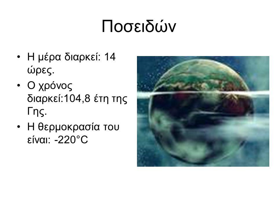Ποσειδών •Η μέρα διαρκεί: 14 ώρες. •Ο χρόνος διαρκεί:104,8 έτη της Γης. •Η θερμοκρασία του είναι: -220°C