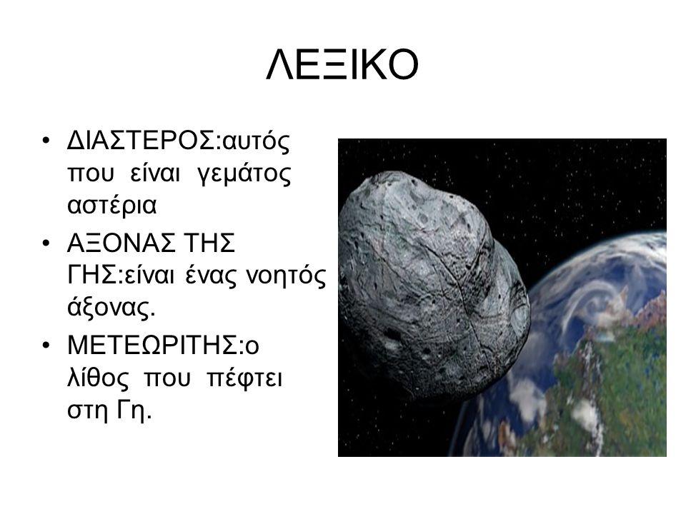 ΛΕΞΙΚΟ •ΔΙΑΣΤΕΡΟΣ:αυτός που είναι γεμάτος αστέρια •ΑΞΟΝΑΣ ΤΗΣ ΓΗΣ:είναι ένας νοητός άξονας. •ΜΕΤΕΩΡΙΤΗΣ:ο λίθος που πέφτει στη Γη.