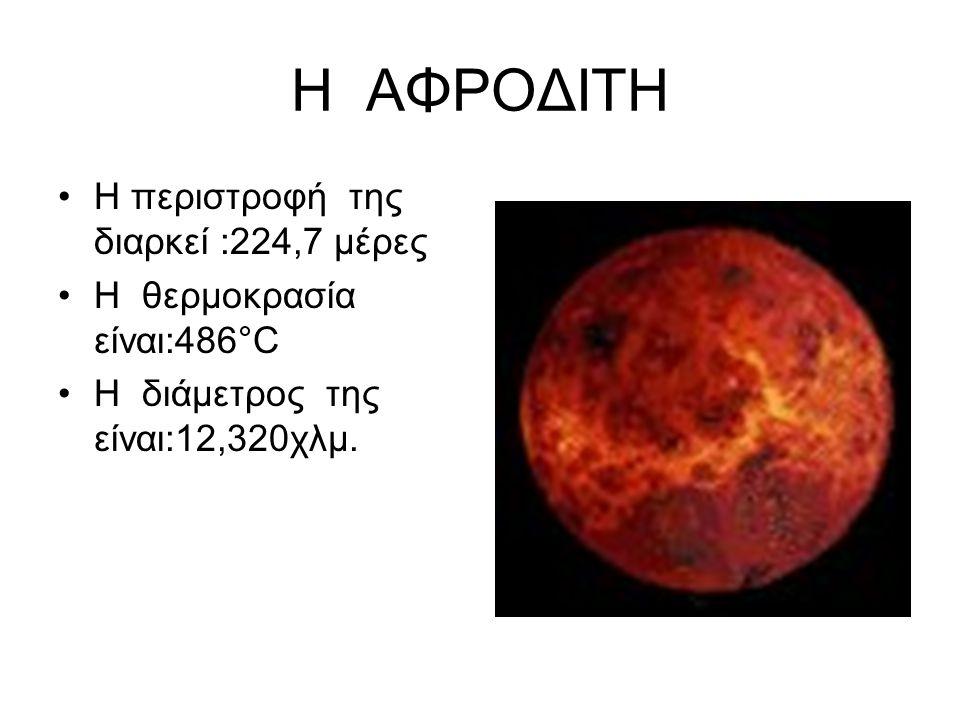 Η ΑΦΡΟΔΙΤΗ •Η περιστροφή της διαρκεί :224,7 μέρες •Η θερμοκρασία είναι:486°C •Η διάμετρος της είναι:12,320χλμ.