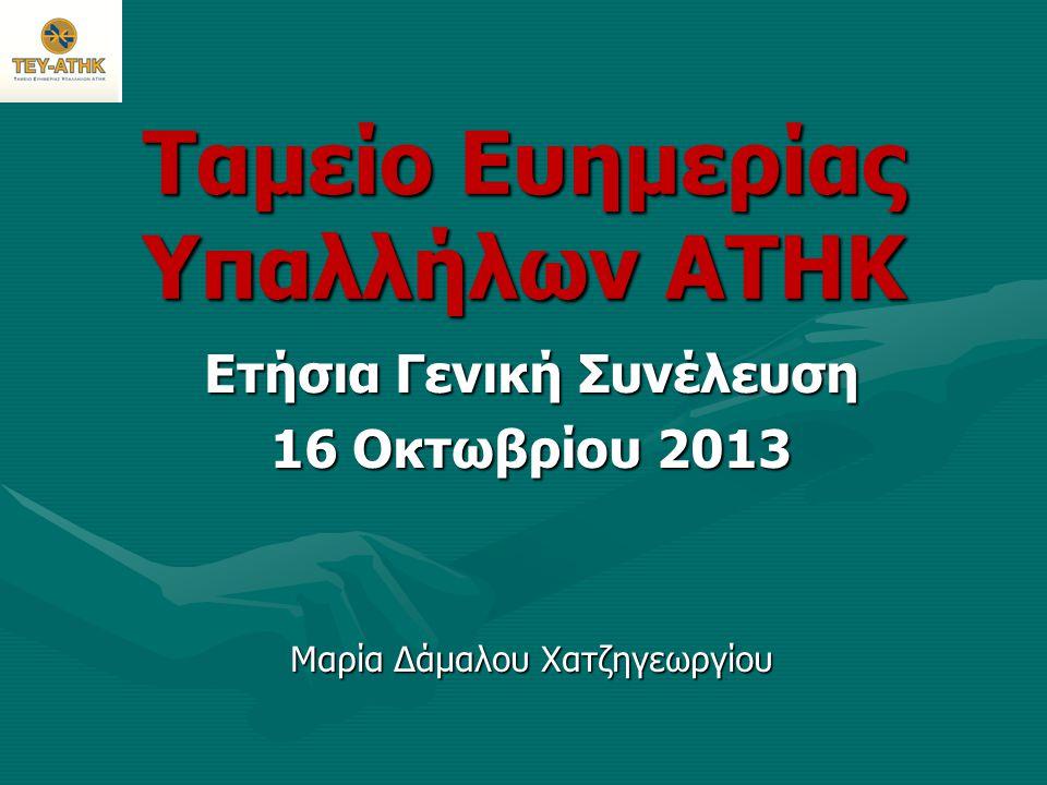 Ταμείο Ευημερίας Υπαλλήλων ΑΤΗΚ Ετήσια Γενική Συνέλευση 16 Οκτωβρίου 2013 Μαρία Δάμαλου Χατζηγεωργίου
