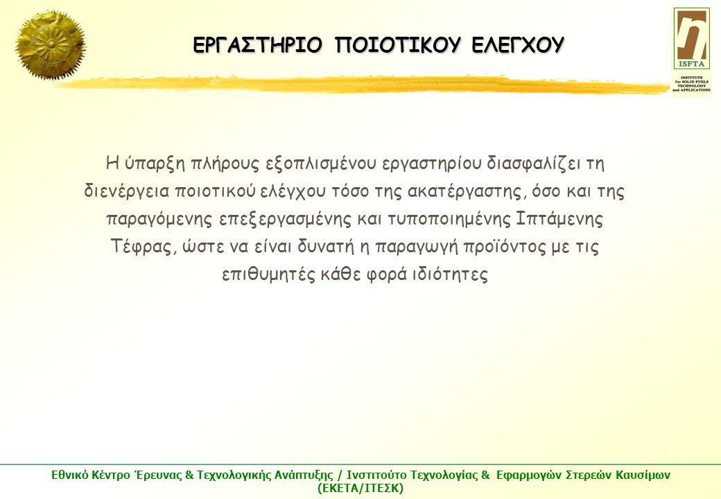 Εθνικό Κέντρο Έρευνας & Τεχνολογικής Ανάπτυξης / Ινστιτούτο Τεχνολογίας & Εφαρμογών Στερεών Καυσίμων (ΕΚΕΤΑ/ΙΤΕΣΚ) Η ύπαρξη πλήρους εξοπλισμένου εργαστηρίου διασφαλίζει τη διενέργεια ποιοτικού ελέγχου τόσο της ακατέργαστης, όσο και της παραγόμενης επεξεργασμένης και τυποποιημένης Ιπτάμενης Τέφρας, ώστε να είναι δυνατή η παραγωγή προϊόντος με τις επιθυμητές κάθε φορά ιδιότητες ΕΡΓΑΣΤΗΡΙΟ ΠΟΙΟΤΙΚΟΥ ΕΛΕΓΧΟΥ