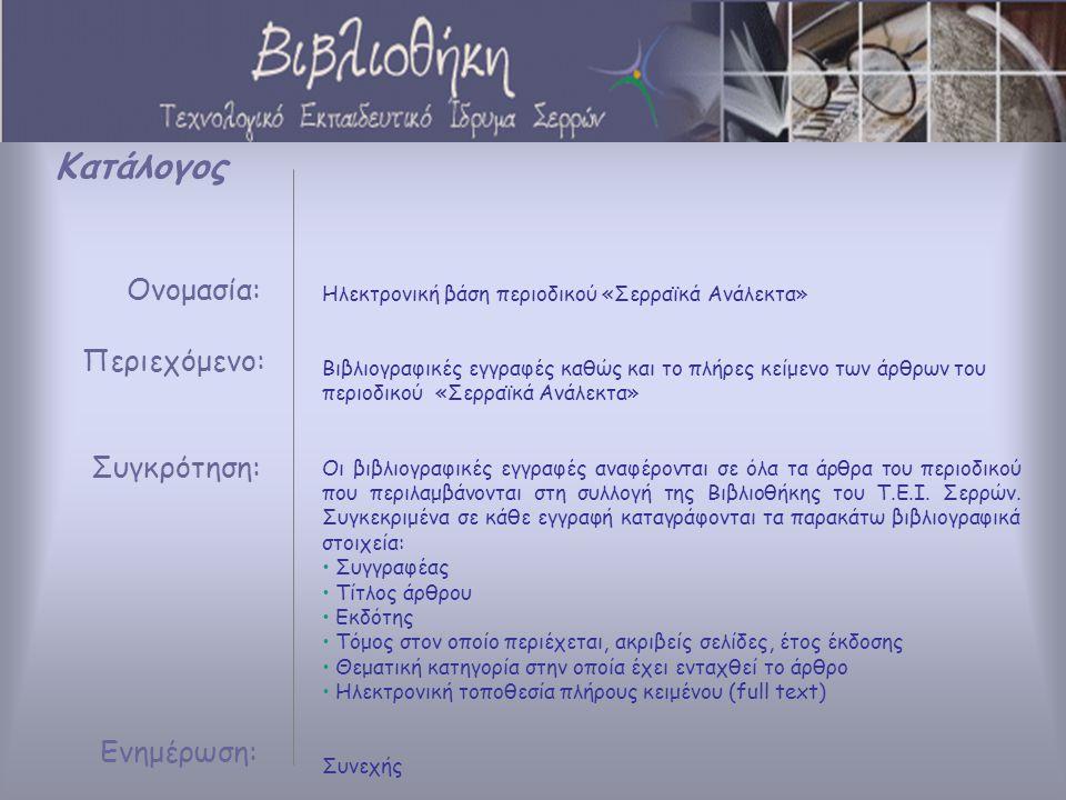 Κατάλογος Ονομασία: Περιεχόμενο: Συγκρότηση: Ενημέρωση: Ηλεκτρονική βάση περιοδικού «Σερραϊκά Ανάλεκτα» Βιβλιογραφικές εγγραφές καθώς και το πλήρες κείμενο των άρθρων του περιοδικού «Σερραϊκά Ανάλεκτα» Οι βιβλιογραφικές εγγραφές αναφέρονται σε όλα τα άρθρα του περιοδικού που περιλαμβάνονται στη συλλογή της Βιβλιοθήκης του Τ.Ε.Ι.