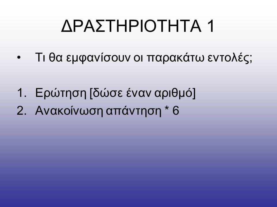 ΔΡΑΣΤΗΡΙΟΤΗΤΑ 1 •Τι θα εμφανίσουν οι παρακάτω εντολές; 1.Ερώτηση [δώσε έναν αριθμό] 2.Ανακοίνωση απάντηση * 6