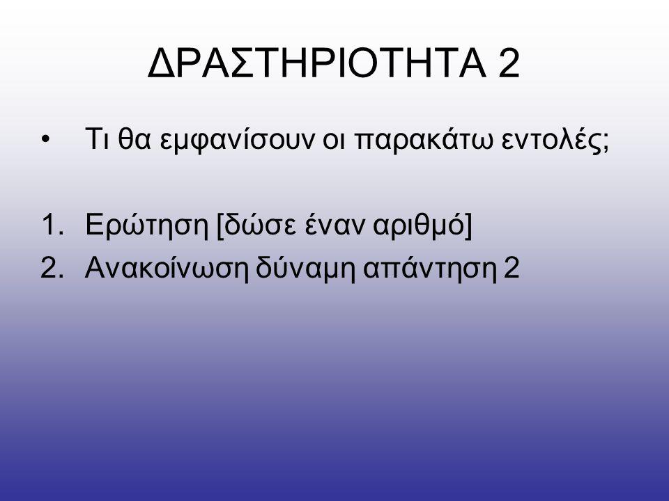 ΔΡΑΣΤΗΡΙΟΤΗΤΑ 2 •Τι θα εμφανίσουν οι παρακάτω εντολές; 1.Ερώτηση [δώσε έναν αριθμό] 2.Ανακοίνωση δύναμη απάντηση 2