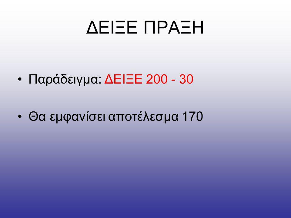 ΔΕΙΞΕ ΠΡΑΞΗ •Παράδειγμα: ΔΕΙΞΕ 200 - 30 •Θα εμφανίσει αποτέλεσμα 170