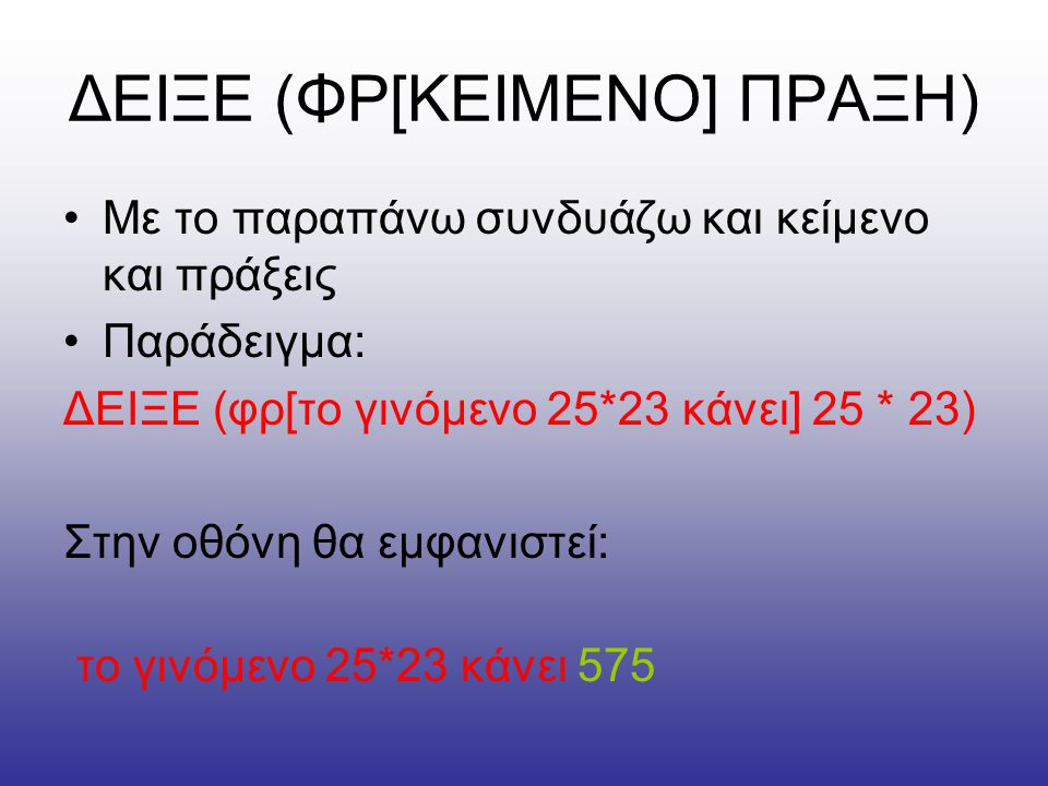 ΔΕΙΞΕ (ΦΡ[ΚΕΙΜΕΝΟ] ΠΡΑΞΗ) •Με το παραπάνω συνδυάζω και κείμενο και πράξεις •Παράδειγμα: ΔΕΙΞΕ (φρ[το γινόμενο 25*23 κάνει] 25 * 23) Στην οθόνη θα εμφα