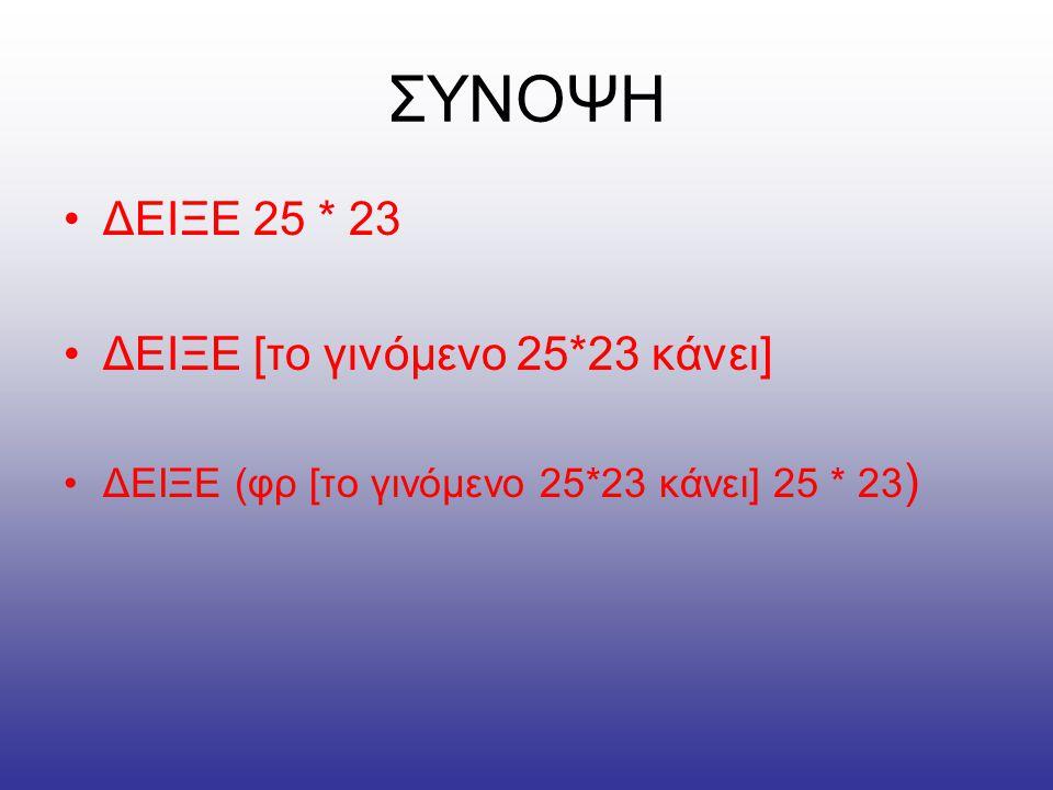 ΣΥΝΟΨΗ •ΔΕΙΞΕ 25 * 23 •ΔΕΙΞΕ [το γινόμενο 25*23 κάνει] •ΔΕΙΞΕ (φρ [το γινόμενο 25*23 κάνει] 25 * 23 )