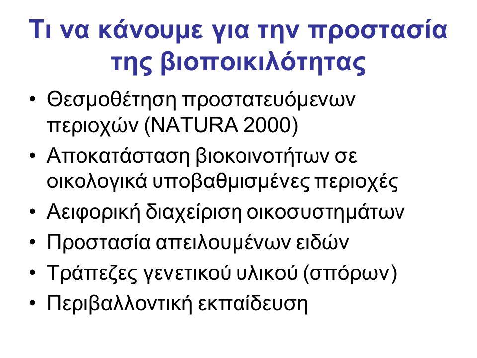 Τι να κάνουμε για την προστασία της βιοποικιλότητας •Θεσμοθέτηση προστατευόμενων περιοχών (NATURA 2000) •Αποκατάσταση βιοκοινοτήτων σε οικολογικά υποβ