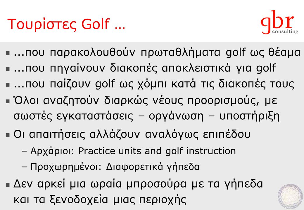 ...που παρακολουθούν πρωταθλήματα golf ως θέαμα ...που πηγαίνουν διακοπές αποκλειστικά για golf ...που παίζουν golf ως χόμπι κατά τις διακοπές τους  Όλοι αναζητούν διαρκώς νέους προορισμούς, με σωστές εγκαταστάσεις – οργάνωση – υποστήριξη  Οι απαιτήσεις αλλάζουν αναλόγως επιπέδου –Αρχάριοι: Practice units and golf instruction –Προχωρημένοι: Διαφορετικά γήπεδα  Δεν αρκεί μια ωραία μπροσούρα με τα γήπεδα και τα ξενοδοχεία μιας περιοχής Τουρίστες Golf …