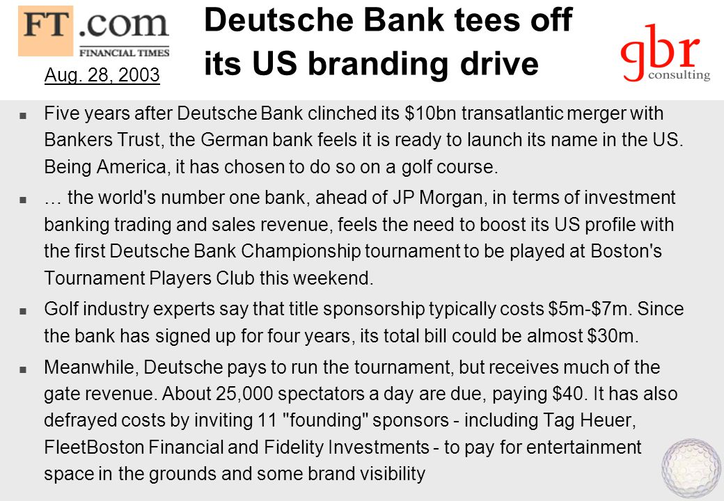 Deutsche Bank tees off its US branding drive  Five years after Deutsche Bank clinched its $10bn transatlantic merger with Bankers Trust, the German b