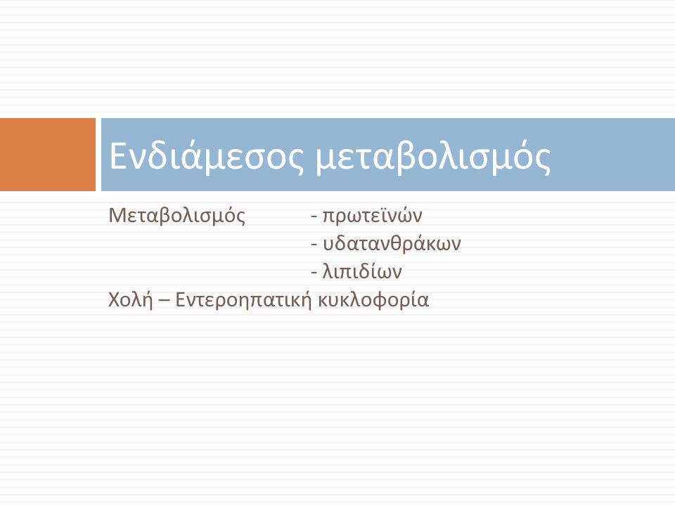 Μεταβολισμός - πρωτεϊνών - υδατανθράκων - λιπιδίων Χολή – Εντεροηπατική κυκλοφορία Ενδιάμεσος μεταβολισμός