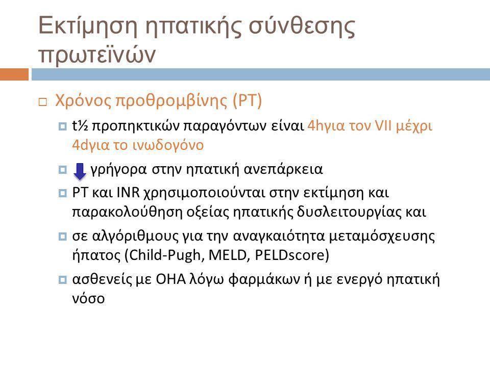 Εκτίμηση ηπατικής σύνθεσης πρωτεϊνών  Χρόνος προθρομβίνης (PT)  t½ προπηκτικών παραγόντων είναι 4hγια τον VII μέχρι 4dγια το ινωδογόνο  γρήγορα στην ηπατική ανεπάρκεια  PT και INR χρησιμοποιούνται στην εκτίμηση και παρακολούθηση οξείας ηπατικής δυσλειτουργίας και  σε αλγόριθμους για την αναγκαιότητα μεταμόσχευσης ήπατος (Child-Pugh, MELD, PELDscore)  ασθενείς με ΟΗΑ λόγω φαρμάκων ή με ενεργό ηπατική νόσο