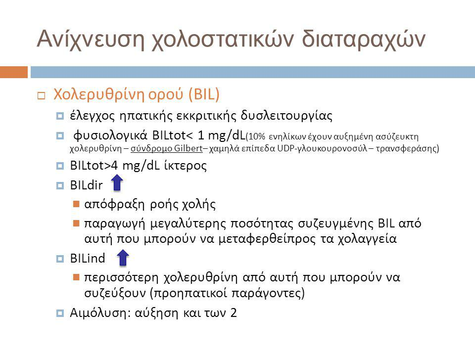 Ανίχνευση χολοστατικών διαταραχών  Χολερυθρίνη ορού (BIL)  έλεγχος ηπατικής εκκριτικής δυσλειτουργίας  φυσιολογικά BILtot< 1 mg/dL (10% ενηλίκων έχουν αυξημένη ασύζευκτη χολερυθρίνη – σύνδρομο Gilbert– χαμηλά επίπεδα UDP-γλουκουρονοσύλ – τρανσφεράσης)  BILtot>4 mg/dL ίκτερος  BILdir  απόφραξη ροής χολής  παραγωγή μεγαλύτερης ποσότητας συζευγμένης BIL από αυτή που μπορούν να μεταφερθείπρος τα χολαγγεία  BILind  περισσότερη χολερυθρίνη από αυτή που μπορούν να συζεύξουν (προηπατικοί παράγοντες)  Αιμόλυση: αύξηση και των 2