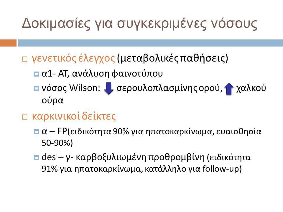 Δοκιμασίες για συγκεκριμένες νόσους  γενετικός έλεγχος (μεταβολικές παθήσεις)  α1- AT, ανάλυση φαινοτύπου  νόσος Wilson: σερουλοπλασμίνης ορού, χαλκού ούρα  καρκινικοί δείκτες  α – FP (ειδικότητα 90% για ηπατοκαρκίνωμα, ευαισθησία 50-90%)  des – γ- καρβοξυλιωμένη προθρομβίνη (ειδικότητα 91% για ηπατοκαρκίνωμα, κατάλληλο για follow-up)