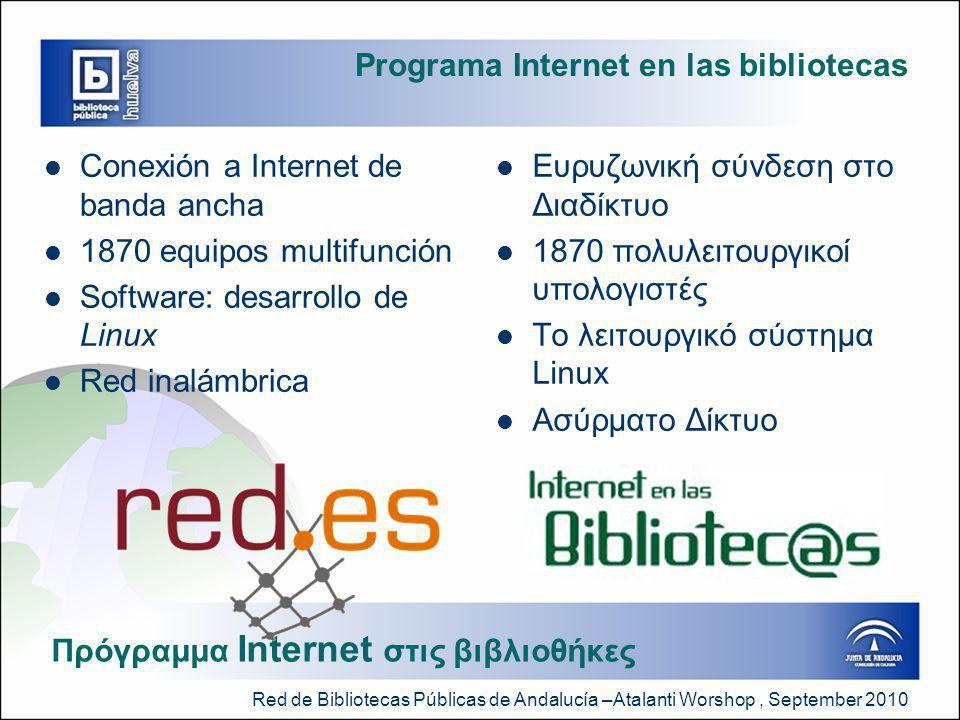 Red de Bibliotecas Públicas de Andalucía –Atalanti Worshop, September 2010 Programa Internet en las bibliotecas  Conexión a Internet de banda ancha  1870 equipos multifunción  Software: desarrollo de Linux  Red inalámbrica  Ευρυζωνική σύνδεση στο Διαδίκτυο  1870 πολυλειτουργικοί υπολογιστές  Το λειτουργικό σύστημα Linux  Ασύρματο Δίκτυο Πρόγραμμα Internet στις βιβλιοθήκες