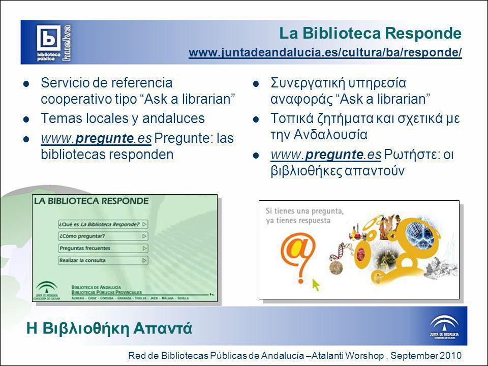 Red de Bibliotecas Públicas de Andalucía –Atalanti Worshop, September 2010 La Biblioteca Responde www.juntadeandalucia.es/cultura/ba/responde/  Servicio de referencia cooperativo tipo Ask a librarian  Temas locales y andaluces  www.pregunte.es Pregunte: las bibliotecas responden www.pregunte.es  Συνεργατική υπηρεσία αναφοράς Ask a librarian  Τοπικά ζητήματα και σχετικά με την Ανδαλουσία  www.pregunte.es Ρωτήστε: οι βιβλιοθήκες απαντούν www.pregunte.es Η Βιβλιοθήκη Απαντά