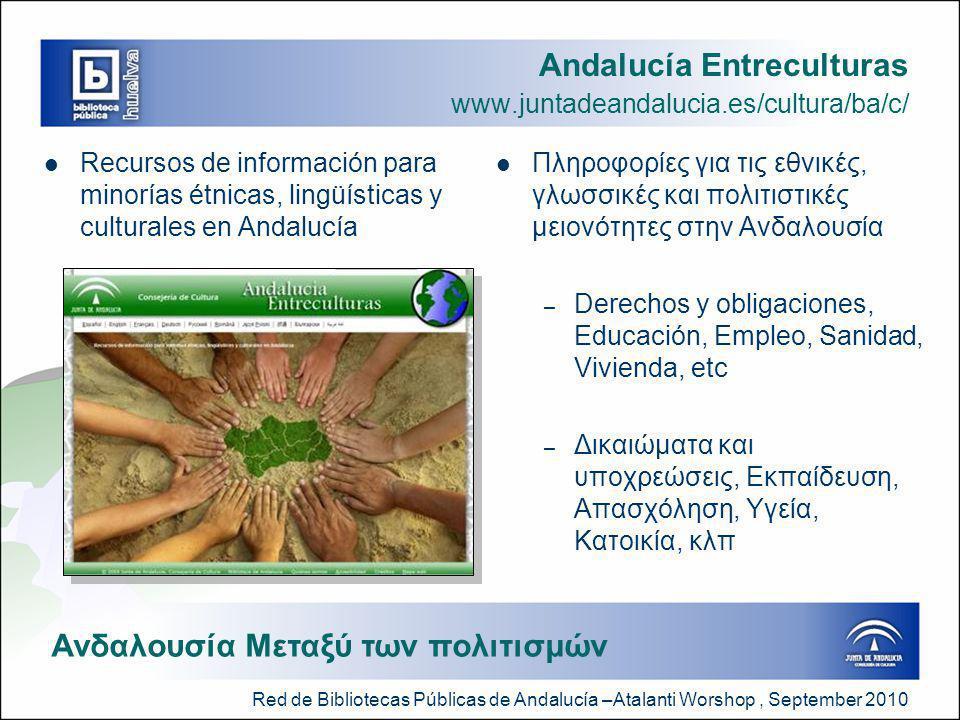 Red de Bibliotecas Públicas de Andalucía –Atalanti Worshop, September 2010 Andalucía Entreculturas www.juntadeandalucia.es/cultura/ba/c/  Recursos de información para minorías étnicas, lingüísticas y culturales en Andalucía  Πληροφορίες για τις εθνικές, γλωσσικές και πολιτιστικές μειονότητες στην Ανδαλουσία – Derechos y obligaciones, Educación, Empleo, Sanidad, Vivienda, etc – Δικαιώματα και υποχρεώσεις, Εκπαίδευση, Απασχόληση, Υγεία, Κατοικία, κλπ Ανδαλουσία Μεταξύ των πολιτισμών