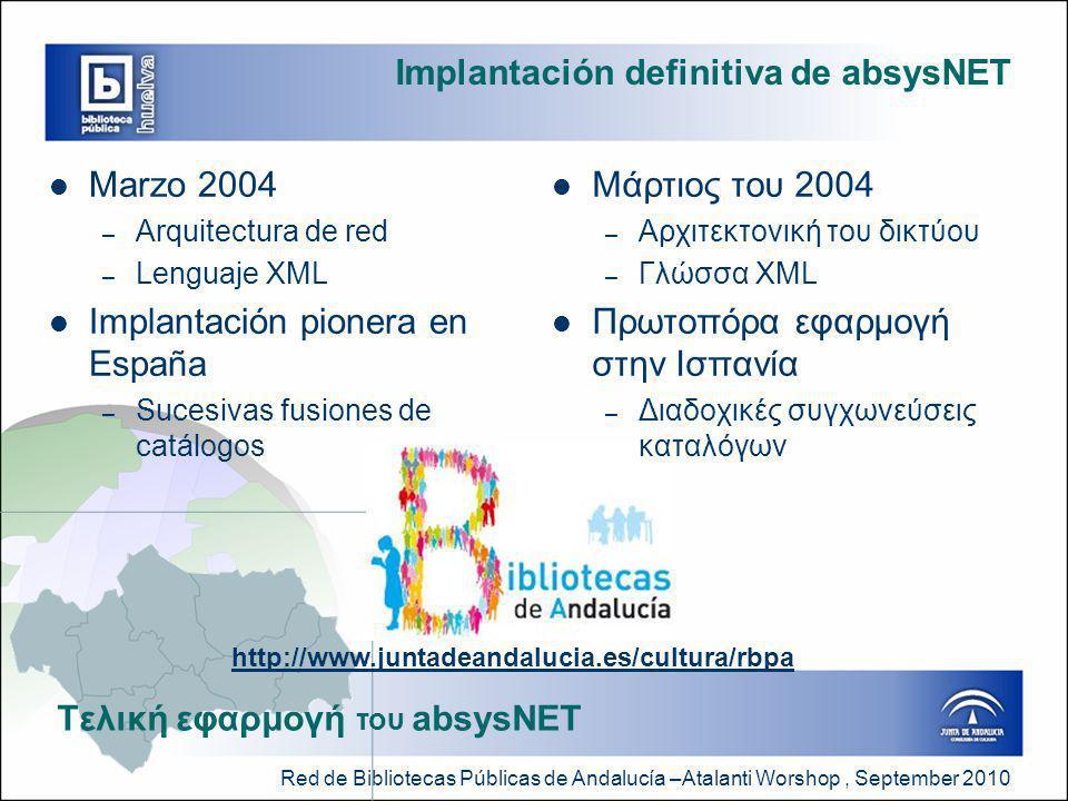 Red de Bibliotecas Públicas de Andalucía –Atalanti Worshop, September 2010 Implantación definitiva de absysNET  Marzo 2004 – Arquitectura de red – Lenguaje XML  Implantación pionera en España – Sucesivas fusiones de catálogos  Μάρτιος του 2004 – Αρχιτεκτονική του δικτύου – Γλώσσα XML  Πρωτοπόρα εφαρμογή στην Ισπανία – Διαδοχικές συγχωνεύσεις καταλόγων Tελική εφαρμογή του absysNET http://www.juntadeandalucia.es/cultura/rbpa