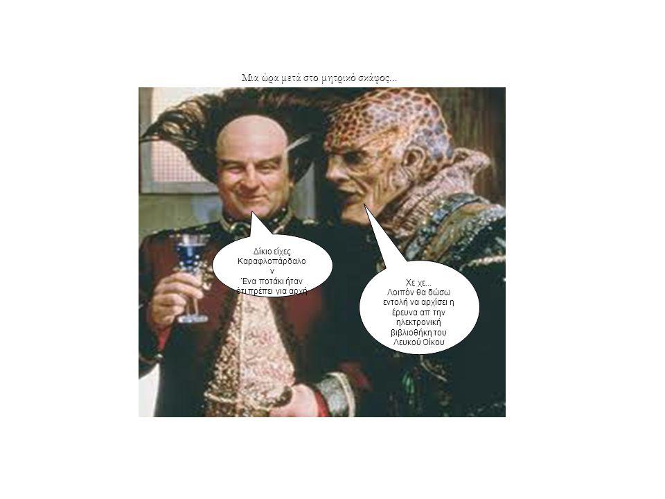 Δίκιο είχες Καραφλοπάρδαλο ν Ένα ποτάκι ήταν ότι πρέπει για αρχή Μια ώρα μετά στο μητρικό σκάφος... Χε χε... Λοιπόν θα δώσω εντολή να αρχίσει η έρευνα