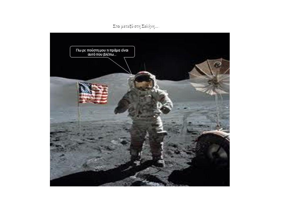 Στο μεταξύ στη Σελήνη... Πω ρε πούστη μου τι πράμα είναι αυτό που βλέπω...