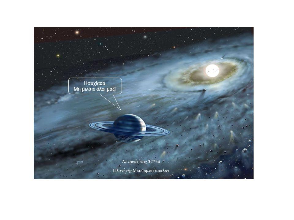 Αστρικό έτος 32756 Πλανήτης Μπουρμπούτσαλον Ησυχίααα Μη μιλάτε όλοι μαζί
