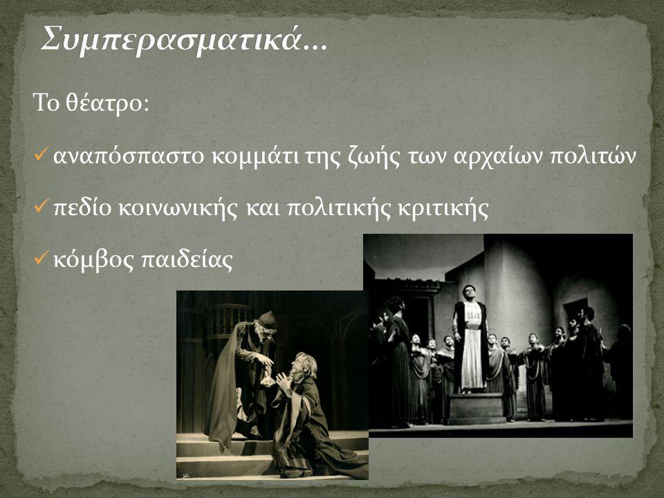 Το θέατρο:  αναπόσπαστο κομμάτι της ζωής των αρχαίων πολιτών  πεδίο κοινωνικής και πολιτικής κριτικής  κόμβος παιδείας