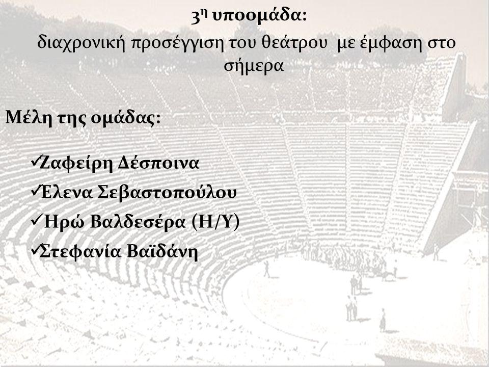Μέλη της ομάδας:  Ζαφείρη Δέσποινα  Έλενα Σεβαστοπούλου  Ηρώ Βαλδεσέρα (Η/Υ)  Στεφανία Βαϊδάνη 3 η υποομάδα: διαχρονική προσέγγιση του θεάτρου με