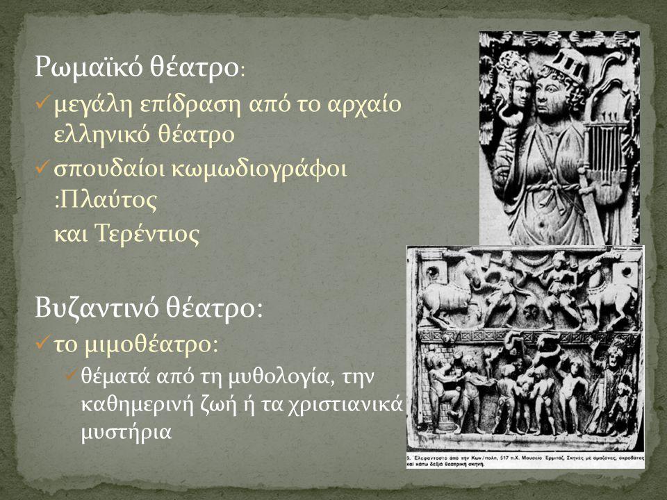 Ρωμαϊκό θέατρο :  μεγάλη επίδραση από το αρχαίο ελληνικό θέατρο  σπουδαίοι κωμωδιογράφοι :Πλαύτος και Τερέντιος Βυζαντινό θέατρο:  το μιμοθέατρο: 