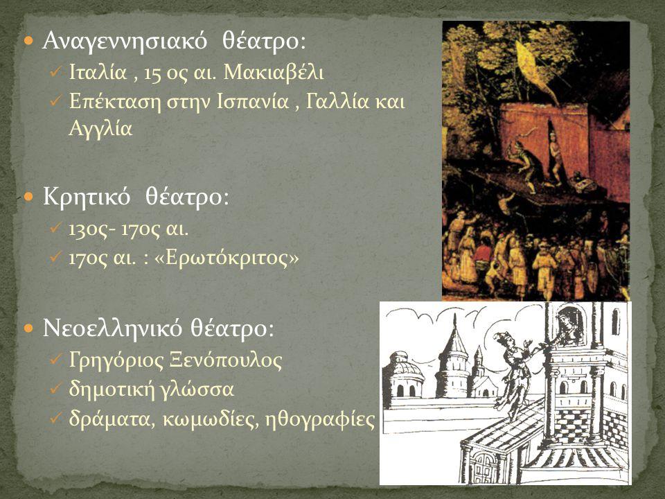  Αναγεννησιακό θέατρο:  Ιταλία, 15 ος αι. Μακιαβέλι  Επέκταση στην Ισπανία, Γαλλία και Αγγλία  Κρητικό θέατρο:  13ος- 17ος αι.  17ος αι. : «Ερωτ