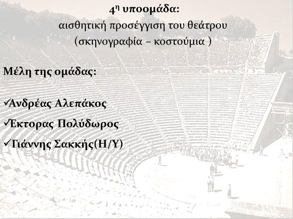 Μέλη της ομάδας:  Ανδρέας Αλεπάκος  Έκτορας Πολύδωρος  Γιάννης Σακκής(Η/Υ) 4 η υποομάδα: αισθητική προσέγγιση του θεάτρου (σκηνογραφία – κοστούμια
