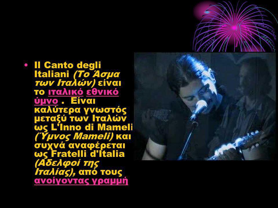 •Il Canto degli Italiani (Το Άσμα των Ιταλών) είναι το ιταλικό εθνικό ύμνο. Είναι καλύτερα γνωστός μεταξύ των Ιταλών ως L'Inno di Mameli (Ύμνος Mameli