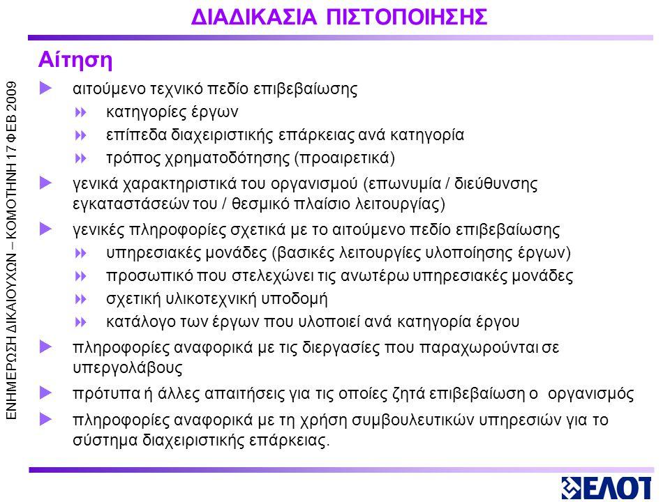 ΕΝΗΜΕΡΩΣΗ ΔΙΚΑΙΟΥΧΩΝ – KOMOTHNH 17 ΦΕΒ 2009 ΔΙΑΔΙΚΑΣΙΑ ΠΙΣΤΟΠΟΙΗΣΗΣ Υποβολή αίτησης και σχετικής τεκμηρίωσης Διενέργεια Προκαταρκτικής Αξιολόγησης (προαιρετικά) Διενέργεια Επιθεώρησης Αρχικής Αξιολόγησης (Α και Β φάση) Λήψη απόφασης για πιστοποίηση (έκδοση πιστοποιητικού συμμόρφωσης τριετούς διάρκειας ) Διενέργεια Επιθεωρήσεων Επιτήρησης (2 τουλάχιστον κατά τη διάρκεια της τριετίας) Διενέργεια Επιθεωρήσεων Επιτήρησης (2 τουλάχιστον κατά τη διάρκεια της τριετίας) Διενέργεια Επιθεώρησης Επαναξιολόγησης