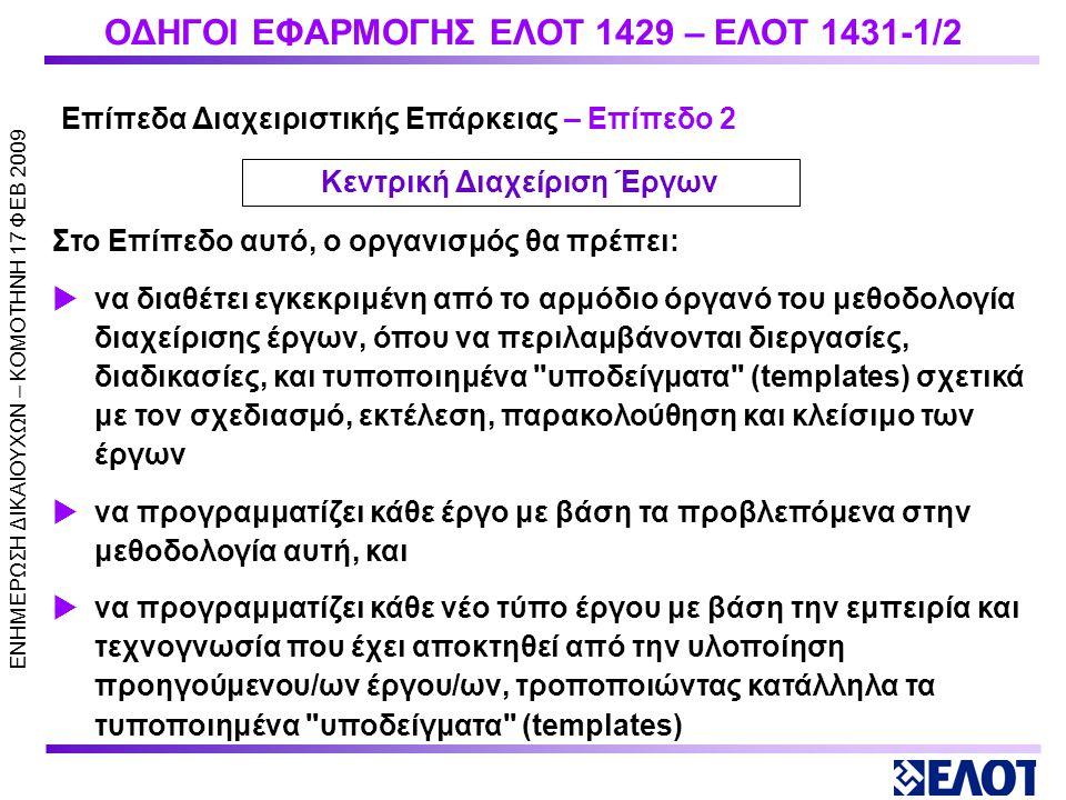 ΕΝΗΜΕΡΩΣΗ ΔΙΚΑΙΟΥΧΩΝ – KOMOTHNH 17 ΦΕΒ 2009 ΟΔΗΓΟΙ ΕΦΑΡΜΟΓΗΣ ΕΛΟΤ 1429 – ΕΛΟΤ 1431-1/2 Στο επίπεδο αυτό, εξετάζεται εάν ο οργανισμός:  είναι σε θέση να αναγνωρίσει έργα (projects) και να τα υλοποιήσει ανεξάρτητα από τις επαναλαμβανόμενες λειτουργίες του  έχει αντιληφθεί ότι τα έργα πρέπει να υλοποιούνται με ξεχωριστό τρόπο από τις υπόλοιπες δραστηριότητές του, και  είναι σε θέση να τεκμηριώσει ότι κάθε έργο υλοποιείται με τις δικές του διαδικασίες και διεργασίες, βάσει καθορισμένων ελάχιστων απαιτήσεων.