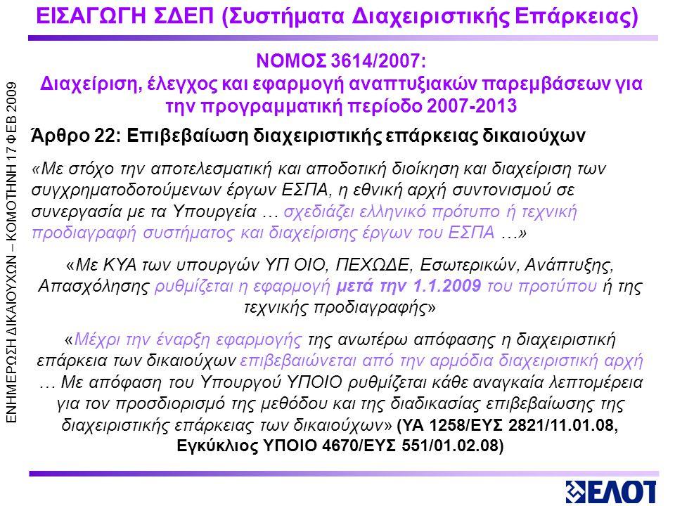 ΕΙΣΑΓΩΓΗ ΣΔΕΠ (Συστήματα Διαχειριστικής Επάρκειας) Άρθρο 22: Επιβεβαίωση διαχειριστικής επάρκειας δικαιούχων «Με στόχο την αποτελεσματική και αποδοτική διοίκηση και διαχείριση των συγχρηματοδοτούμενων έργων ΕΣΠΑ, η εθνική αρχή συντονισμού σε συνεργασία με τα Υπουργεία … σχεδιάζει ελληνικό πρότυπο ή τεχνική προδιαγραφή συστήματος και διαχείρισης έργων του ΕΣΠΑ …» «Με ΚΥΑ των υπουργών ΥΠ ΟΙΟ, ΠΕΧΩΔΕ, Εσωτερικών, Ανάπτυξης, Απασχόλησης ρυθμίζεται η εφαρμογή μετά την 1.1.2009 του προτύπου ή της τεχνικής προδιαγραφής» «Μέχρι την έναρξη εφαρμογής της ανωτέρω απόφασης η διαχειριστική επάρκεια των δικαιούχων επιβεβαιώνεται από την αρμόδια διαχειριστική αρχή … Με απόφαση του Υπουργού ΥΠΟΙΟ ρυθμίζεται κάθε αναγκαία λεπτομέρεια για τον προσδιορισμό της μεθόδου και της διαδικασίας επιβεβαίωσης της διαχειριστικής επάρκειας των δικαιούχων» (ΥΑ 1258/ΕΥΣ 2821/11.01.08, Εγκύκλιος ΥΠΟΙΟ 4670/ΕΥΣ 551/01.02.08) ΝΟΜΟΣ 3614/2007: Διαχείριση, έλεγχος και εφαρμογή αναπτυξιακών παρεμβάσεων για την προγραμματική περίοδο 2007-2013