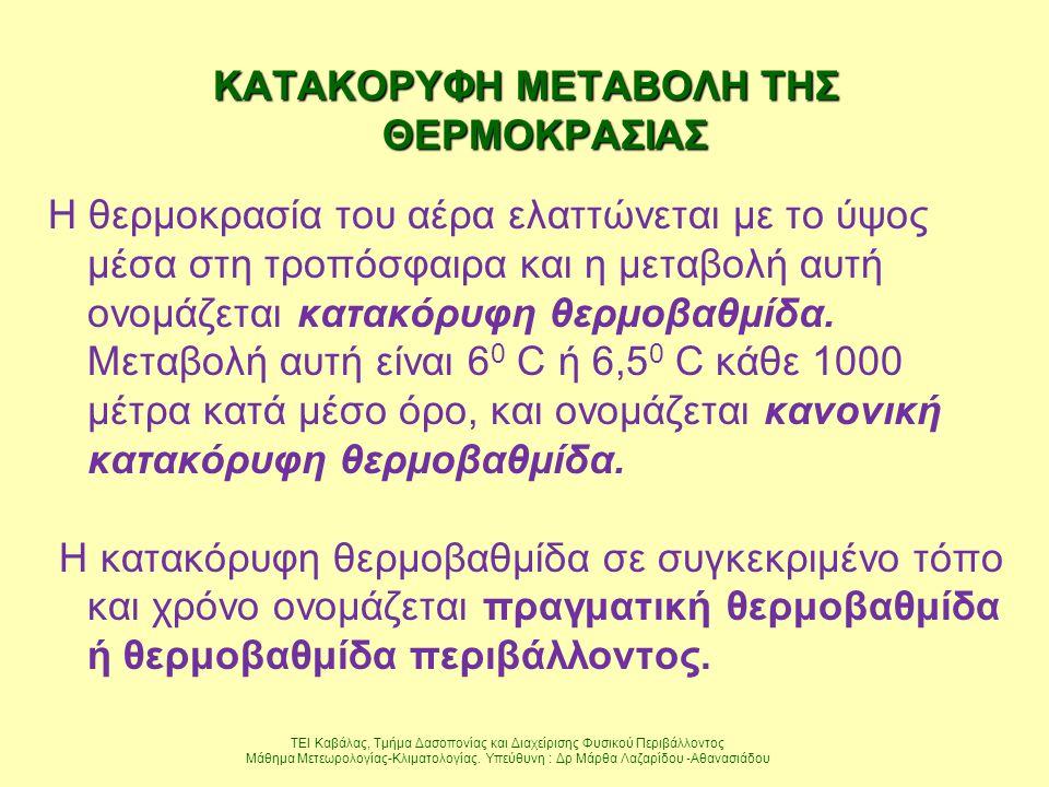 ΚΑΤΑΚΟΡΥΦΗ ΜΕΤΑΒΟΛΗ ΤΗΣ ΘΕΡΜΟΚΡΑΣΙΑΣ Η θερμοκρασία του αέρα ελαττώνεται με το ύψος μέσα στη τροπόσφαιρα και η μεταβολή αυτή ονομάζεται κατακόρυφη θερμ