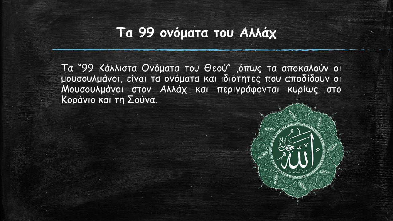 Τα 99 ονόματα του Αλλάχ Τα 99 Κάλλιστα Ονόματα του Θεού ,όπως τα αποκαλούν οι μουσουλμάνοι, είναι τα ονόματα και ιδιότητες που αποδίδουν οι Μουσουλμάνοι στον Αλλάχ και περιγράφονται κυρίως στο Κοράνιο και τη Σούνα.