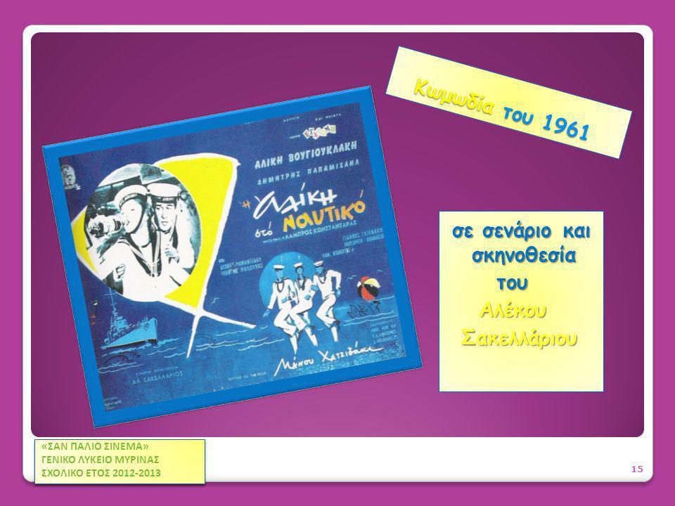 Κωμωδία του 1961 Κωμωδία του 1961 σε σενάριο και σκηνοθεσία του του Αλέκου Αλέκου Σακελλάριου Σακελλάριου 15 «ΣΑΝ ΠΑΛΙΟ ΣΙΝΕΜΑ» ΓΕΝΙΚΟ ΛΥΚΕΙΟ ΜΥΡΙΝΑΣ ΣΧΟΛΙΚΟ ΕΤΟΣ 2012-2013 «ΣΑΝ ΠΑΛΙΟ ΣΙΝΕΜΑ» ΓΕΝΙΚΟ ΛΥΚΕΙΟ ΜΥΡΙΝΑΣ ΣΧΟΛΙΚΟ ΕΤΟΣ 2012-2013