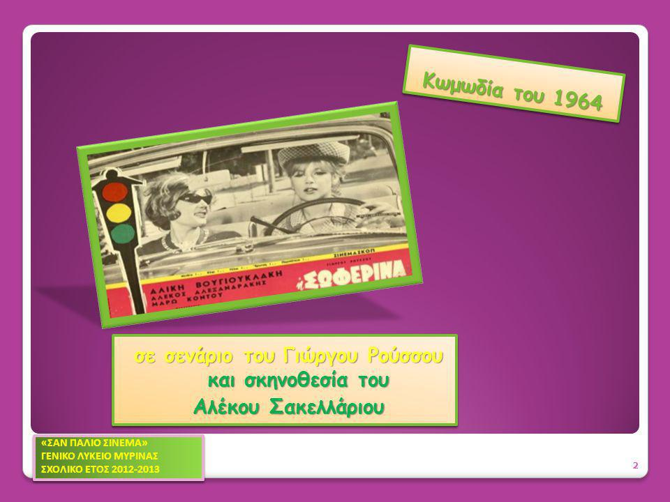 Κωμωδία του 1964 σε σενάριο του Γιώργου Ρούσσου και σκηνοθεσία του Αλέκου Σακελλάριου σε σενάριο του Γιώργου Ρούσσου και σκηνοθεσία του Αλέκου Σακελλάριου 2 «ΣΑΝ ΠΑΛΙΟ ΣΙΝΕΜΑ» ΓΕΝΙΚΟ ΛΥΚΕΙΟ ΜΥΡΙΝΑΣ ΣΧΟΛΙΚΟ ΕΤΟΣ 2012-2013 «ΣΑΝ ΠΑΛΙΟ ΣΙΝΕΜΑ» ΓΕΝΙΚΟ ΛΥΚΕΙΟ ΜΥΡΙΝΑΣ ΣΧΟΛΙΚΟ ΕΤΟΣ 2012-2013