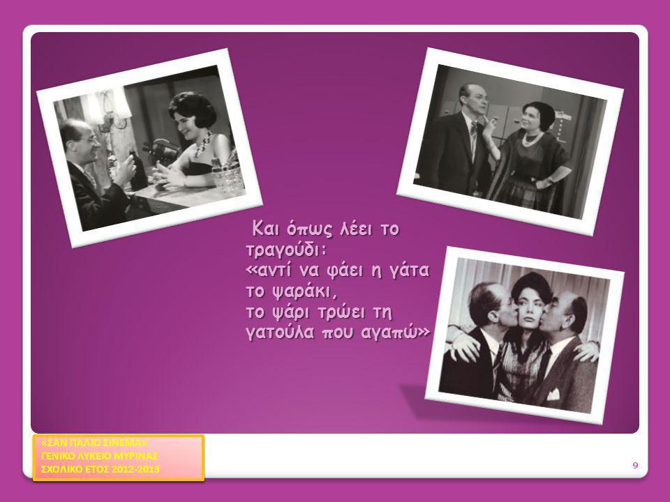 Αισθηματική κωμωδία του 1963 σε σενάριο και σκηνοθεσία του Αλέκου Σακελλάριου 20 «ΣΑΝ ΠΑΛΙΟ ΣΙΝΕΜΑ» ΓΕΝΙΚΟ ΛΥΚΕΙΟ ΜΥΡΙΝΑΣ ΣΧΟΛΙΚΟ ΕΤΟΣ 2012-2013 «ΣΑΝ ΠΑΛΙΟ ΣΙΝΕΜΑ» ΓΕΝΙΚΟ ΛΥΚΕΙΟ ΜΥΡΙΝΑΣ ΣΧΟΛΙΚΟ ΕΤΟΣ 2012-2013