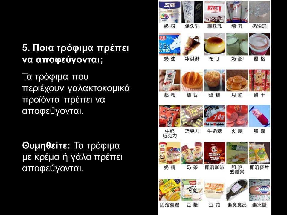 5. Ποια τρόφιμα πρέπει να αποφεύγονται; Τα τρόφιμα που περιέχουν γαλακτοκομικά προϊόντα πρέπει να αποφεύγονται. Θυμηθείτε: Τα τρόφιμα με κρέμα ή γάλα