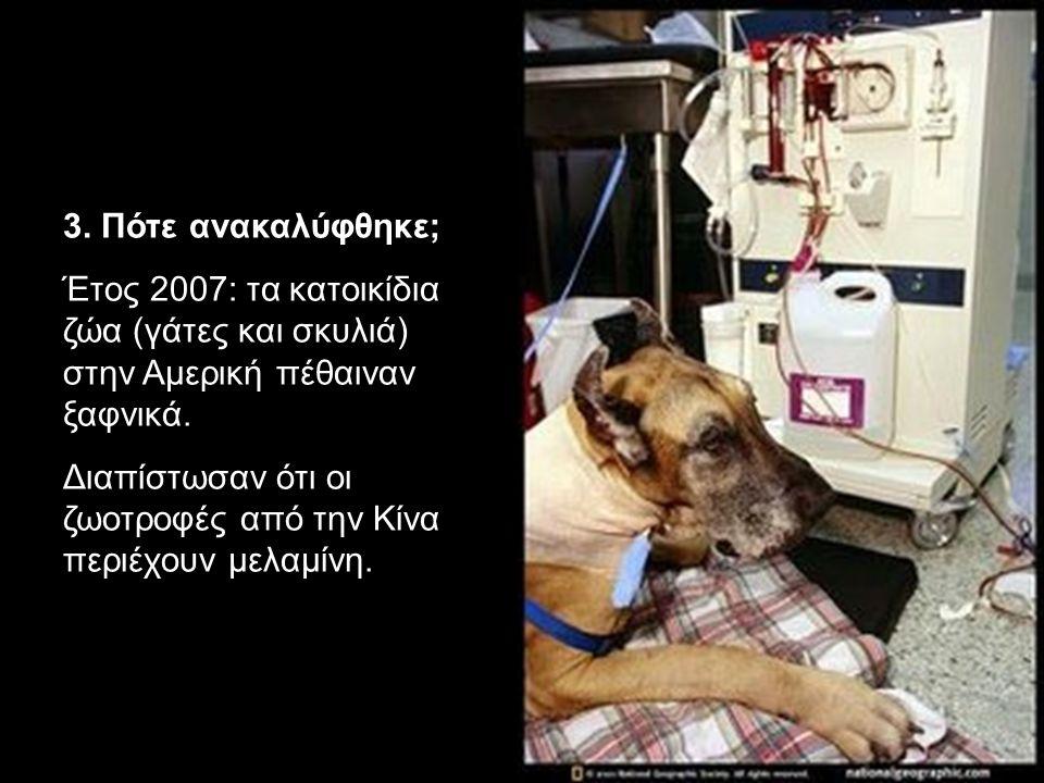 3. Πότε ανακαλύφθηκε; Έτος 2007: τα κατοικίδια ζώα (γάτες και σκυλιά) στην Αμερική πέθαιναν ξαφνικά. Διαπίστωσαν ότι οι ζωοτροφές από την Κίνα περιέχο